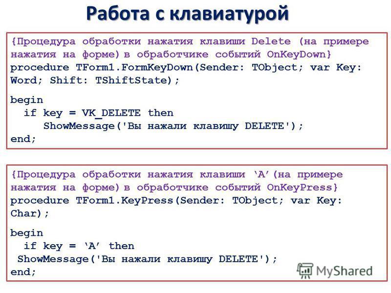 Работа с клавиатурой {Процедура обработки нажатия клавиши Delete (на примере нажатия на форме) в обработчике событий OnKeyDown} procedure TForm1.FormKeyDown(Sender: TObject; var Key: Word; Shift: TShiftState); begin if key = VK_DELETE then ShowMessag