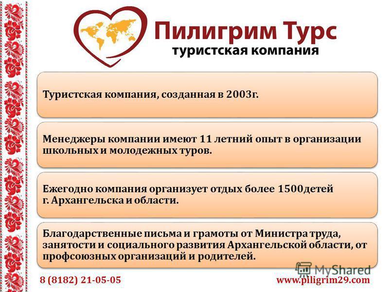 www.piligrim29. com 8 (8182) 21-05-05 Туристская компания, созданная в 2003 г. Менеджеры компании имеют 11 летний опыт в организации школьных и молодежных туров. Ежегодно компания организует отдых более 1500 детей г. Архангельска и области. Благодарс