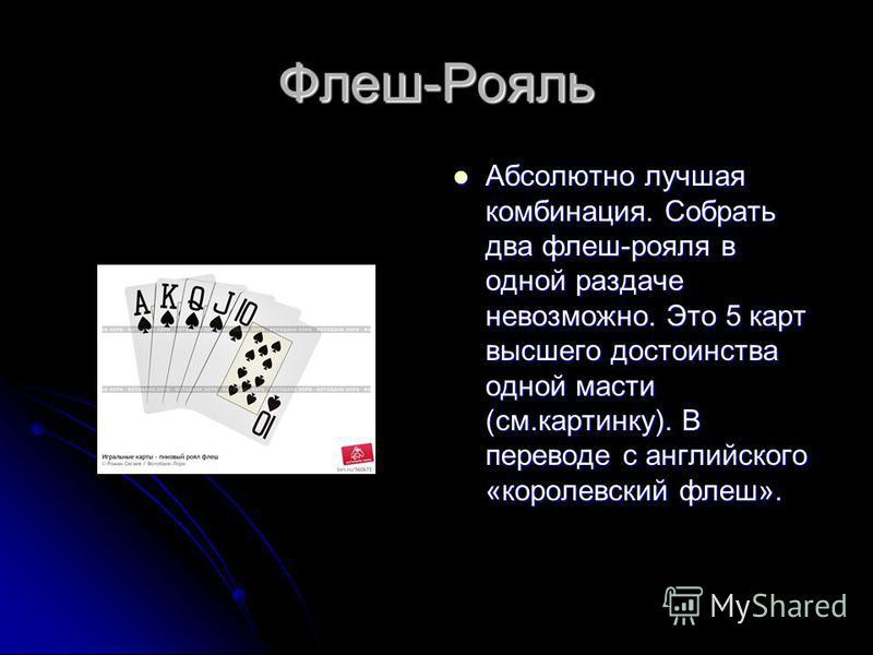 Флеш-Рояль Абсолютно лучшая комбинация. Собрать два флеш-рояля в одной раздаче невозможно. Это 5 карт высшего достоинства одной масти (см.картинку). В переводе с английского «королевский флеш». Абсолютно лучшая комбинация. Собрать два флеш-рояля в од