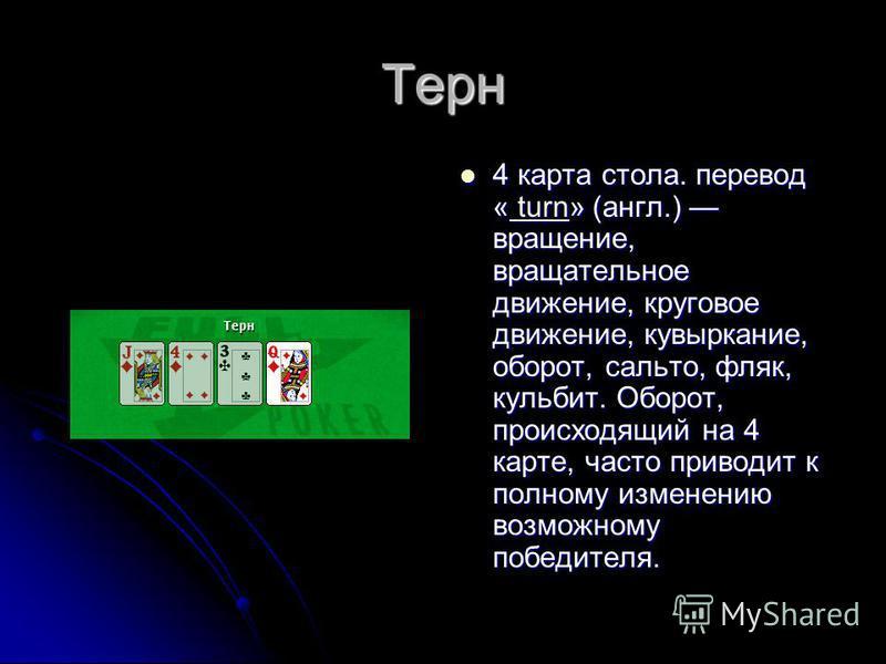 Терн 4 карта стола. перевод « turn» (англ.) вращение, вращательное движение, круговое движение, кувыркание, оборот, сальто, фляк, кульбит. Оборот, происходящий на 4 карте, часто приводит к полному изменению возможному победителя. 4 карта стола. перев