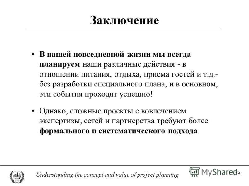 26 Understanding the concept and value of project planning Заключение В нашей повседневной жизни мы всегда планируем наши различные действия - в отношении питания, отдыха, приема гостей и т.д.- без разработки специального плана, и в основном, эти соб