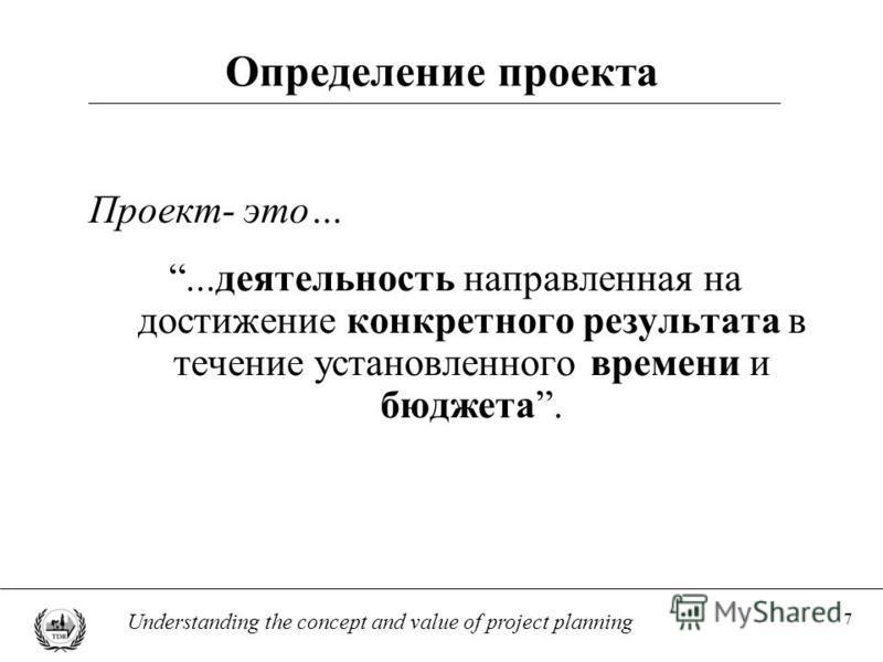 7 Understanding the concept and value of project planning Определение проекта Проект- это…...деятельность направленная на достижение конкретного результата в течение установленного времени и бюджета.