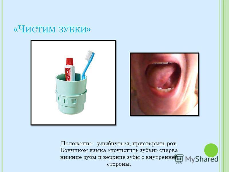 «Ч ИСТИМ ЗУБКИ » Положение: улыбнуться, приоткрыть рот. Кончиком языка «почистить зубки» сперва нижние зубы и верхние зубы с внутренней стороны.