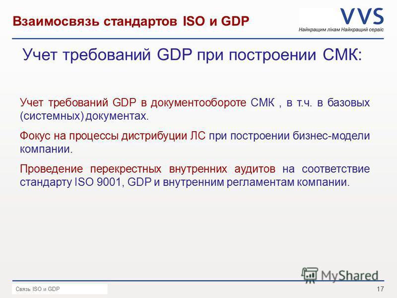 17 Презентация VVS _ Дата Взаимосвязь стандартов ISO и GDP Учет требований GDP при построении СМК: Связь ISO и GDP Учет требований GDP в документообороте СМК, в т.ч. в базовых (системных) документах. Фокус на процессы дистрибуции ЛС при построении би