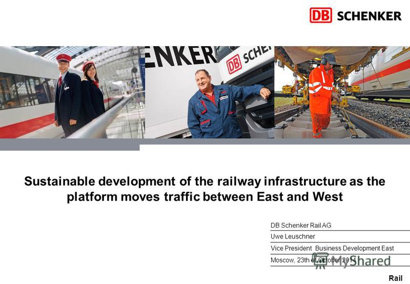 Rail Sustainable development of the railway infrastructure as the platform moves traffic between East and West Uwe Leuschner Vice President Business Development East Moscow, 23th of October 2014 DB Schenker Rail AG
