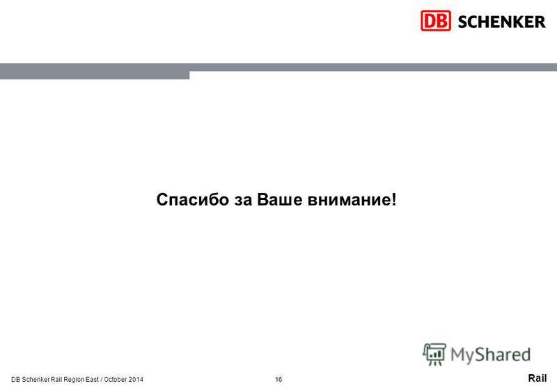 Rail 16 Спасибо за Ваше внимание! DB Schenker Rail Region East / October 2014