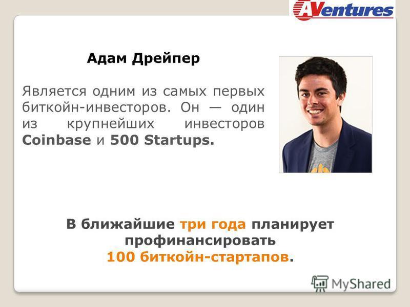 Адам Дрейпер Является одним из самых первых бит кон-инвесторов. Он один из крупнейших инвесторов Coinbase и 500 Startups. В ближайшие три года планирует профинансировать 100 бит кон-стартапов.