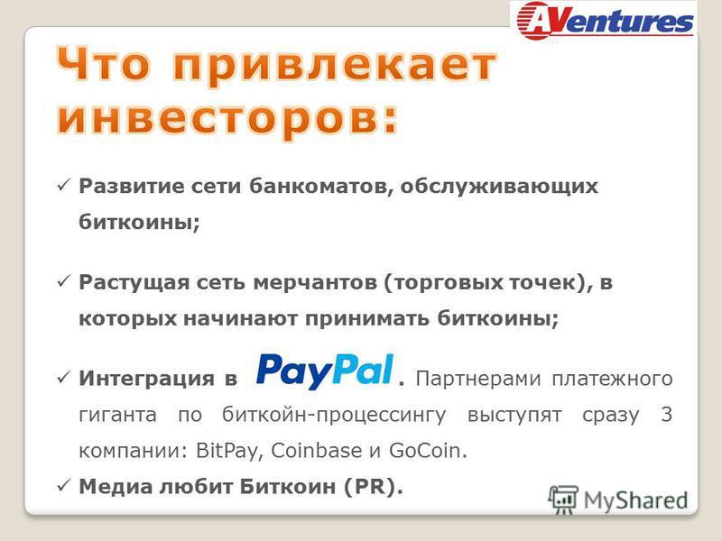 Развитие сети банкоматов, обслуживающих биткоины; Растущая сеть мерчантов (торговых точек), в которых начинают принимать биткоины; Интеграция в. Партнерами платежного гиганта по бит кон-процессингу выступят сразу 3 компании: BitPay, Coinbase и GoCoin