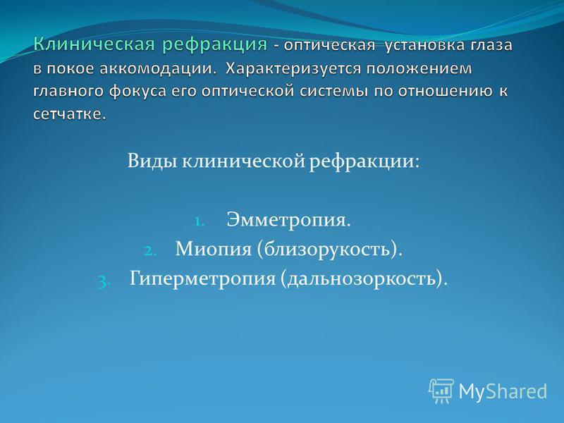 Виды клинической рефракции: 1. Эмметропия. 2. Миопия (близорукость). 3. Гиперметропия (дальнозоркость).