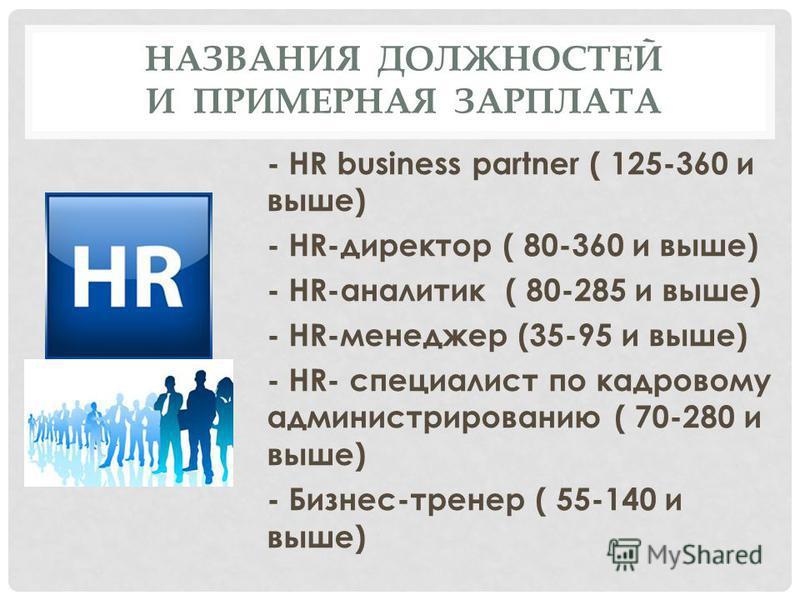 НАЗВАНИЯ ДОЛЖНОСТЕЙ И ПРИМЕРНАЯ ЗАРПЛАТА - HR business partner ( 125-360 и выше) - HR-директор ( 80-360 и выше) - HR-аналитик ( 80-285 и выше) - HR-менеджер (35-95 и выше) - HR- специалист по кадровому администрированию ( 70-280 и выше) - Бизнес-трен