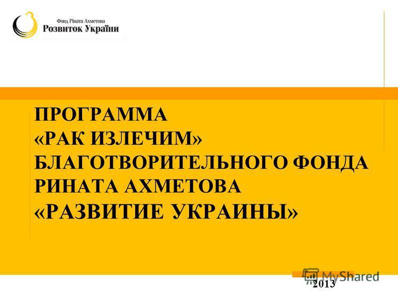 ПРОГРАММА «РАК ИЗЛЕЧИМ» БЛАГОТВОРИТЕЛЬНОГО ФОНДА РИНАТА АХМЕТОВА «РАЗВИТИЕ УКРАИНЫ» 2013
