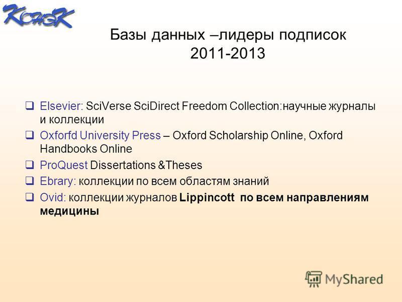 Базы данных –лидеры подписок 2011-2013 Elsevier: SciVerse SciDirect Freedom Collection:научные журналы и коллекции Oxforfd University Press – Оxford Scholarship Online, Oxford Handbooks Online ProQuest Dissertations &Theses Ebrary: коллекции по всем