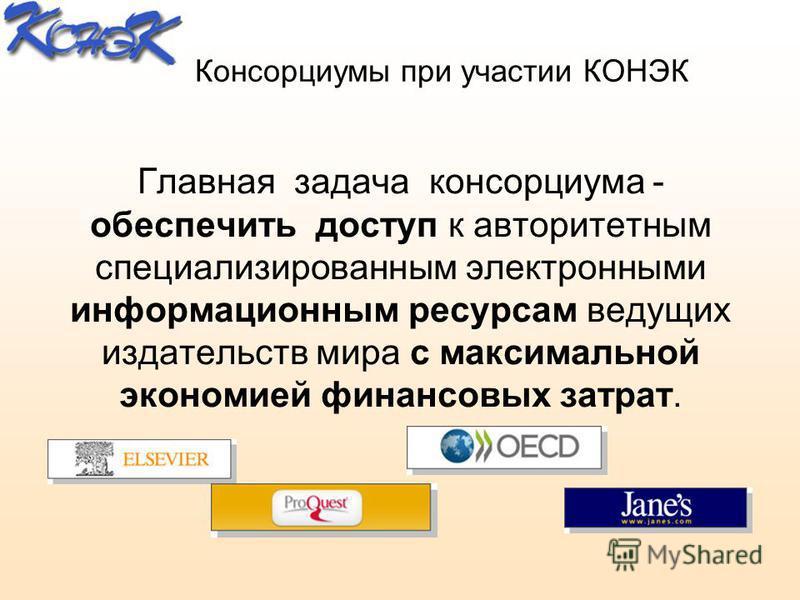 Консорциумы при участии КОНЭК Главная задача консорциума - обеспечить доступ к авторитетным специализированным электронными информационным ресурсам ведущих издательств мира с максимальной экономией финансовых затрат.