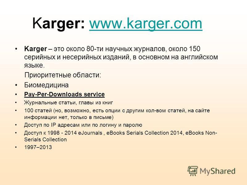 Karger: www.karger.comwww.karger.com Karger – это около 80-ти научных журналов, около 150 серийных и несерийных изданий, в основном на английском языке. Приоритетные области: Биомедицина Pay-Per-Downloads service Журнальные статьи, главы из книг 100
