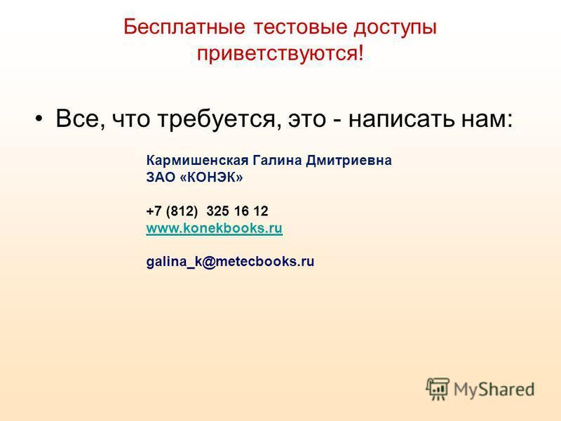 Бесплатные тестовые доступы приветствуются! Все, что требуется, это - написать нам: Кармишенская Галина Дмитриевна ЗАО «КОНЭК» +7 (812) 325 16 12 www.konekbooks.ru galina_k@metecbooks.ru