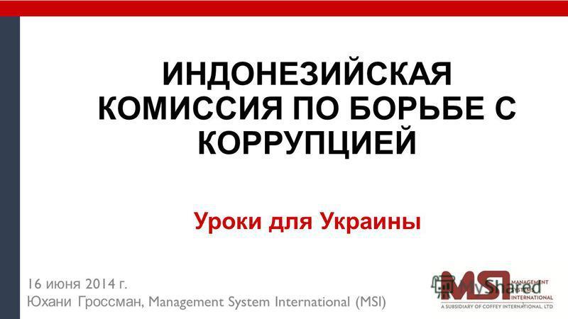 ИНДОНЕЗИЙСКАЯ КОМИССИЯ ПО БОРЬБЕ С КОРРУПЦИЕЙ Уроки для Украины 16 июня 2014 г. Юхани Гроссман, Management System International (MSI) 1