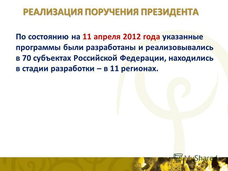 По состоянию на 11 апреля 2012 года указанные программы были разработаны и реализовывались в 70 субъектах Российской Федерации, находились в стадии разработки – в 11 регионах. РЕАЛИЗАЦИЯ ПОРУЧЕНИЯ ПРЕЗИДЕНТА