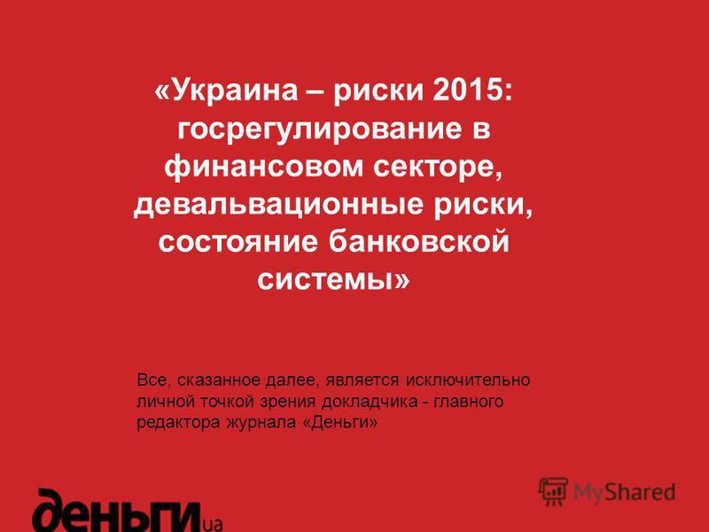 «Украина – риски 2015: госрегулирование в финансовом секторе, девальвационные риски, состояние банковской системы» Все, сказанное далее, является исключительно личной точкой зрения докладчика - главного редактора журнала «Деньги»