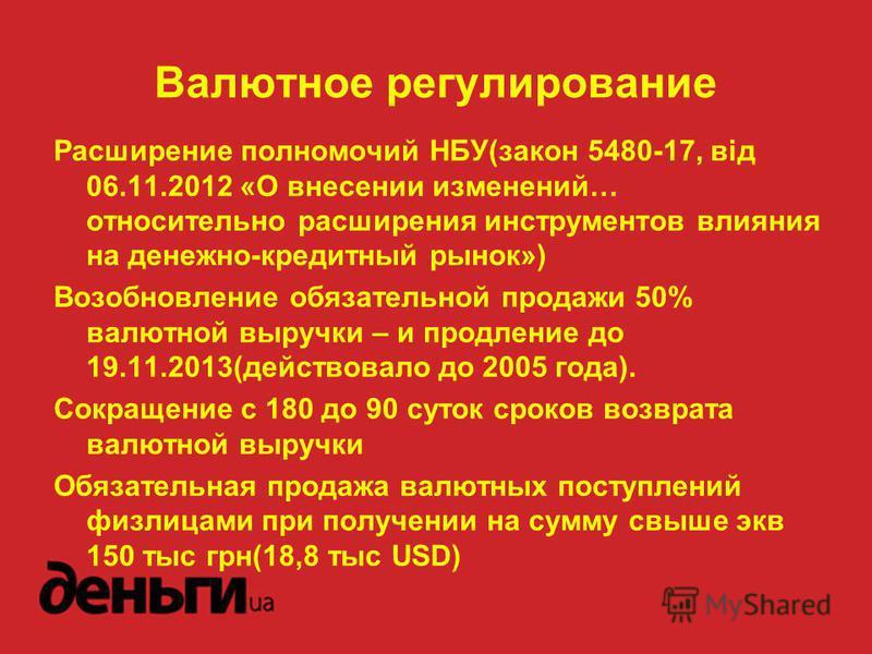 Расширение полномочий НБУ(закон 5480-17, від 06.11.2012 «О внесении изменений… относительно расширения инструментов влияния на денежно-кредитный рынок») Возобновление обязательной продажи 50% валютной выручки – и продление до 19.11.2013(действовало д