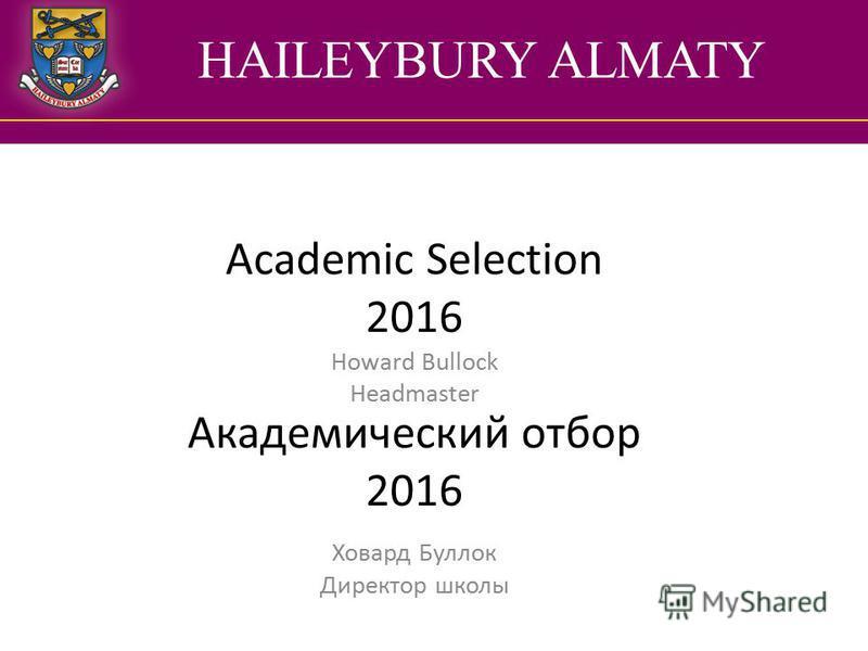 HAILEYBURY ALMATY Academic Selection 2016 Академический отбор 2016 Howard Bullock Headmaster Ховард Буллок Директор школы