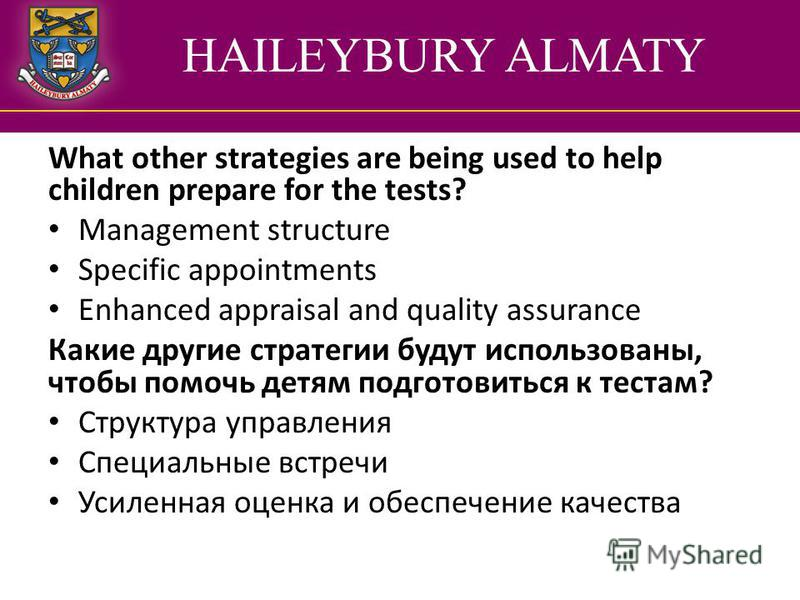 HAILEYBURY ALMATY What other strategies are being used to help children prepare for the tests? Management structure Specific appointments Enhanced appraisal and quality assurance Какие другие стратегии будут использованы, чтобы помочь детям подготови