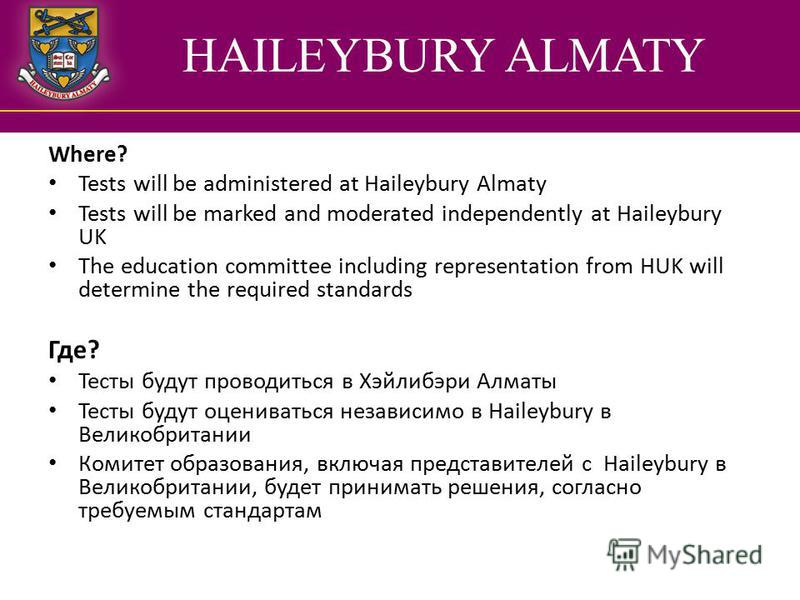 HAILEYBURY ALMATY Where? Tests will be administered at Haileybury Almaty Tests will be marked and moderated independently at Haileybury UK The education committee including representation from HUK will determine the required standards Где? Тесты буду