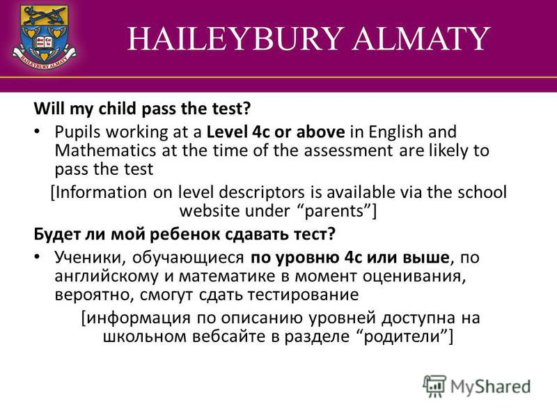 HAILEYBURY ALMATY Will my child pass the test? Pupils working at a Level 4c or above in English and Mathematics at the time of the assessment are likely to pass the test [Information on level descriptors is available via the school website under pare