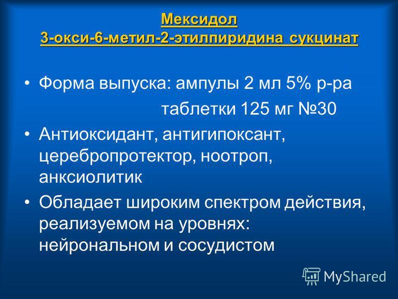 Мексидол 3-окси-6-метил-2-этилпиридина сукцинат Форма выпуска: ампулы 2 мл 5% р-ра таблетки 125 мг 30 Антиоксидант, антигипоксант, церебропротектор, ноотроп, анксиолитик Обладает широким спектром действия, реализуемом на уровнях: нейрональном и сосуд