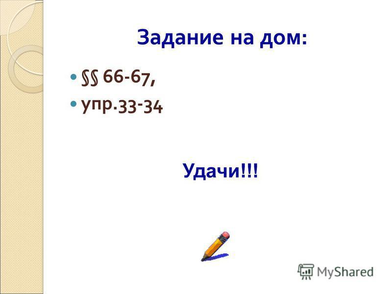 Задание на дом: §§ 66-67, упр.33-34 Удачи!!!