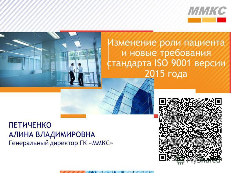 >1>1 Изменение роли пациента и новые требования стандарта ISO 9001 версии 2015 года ПЕТИЧЕНКО АЛИНА ВЛАДИМИРОВНА Генеральный директор ГК «ММКС» ММКС
