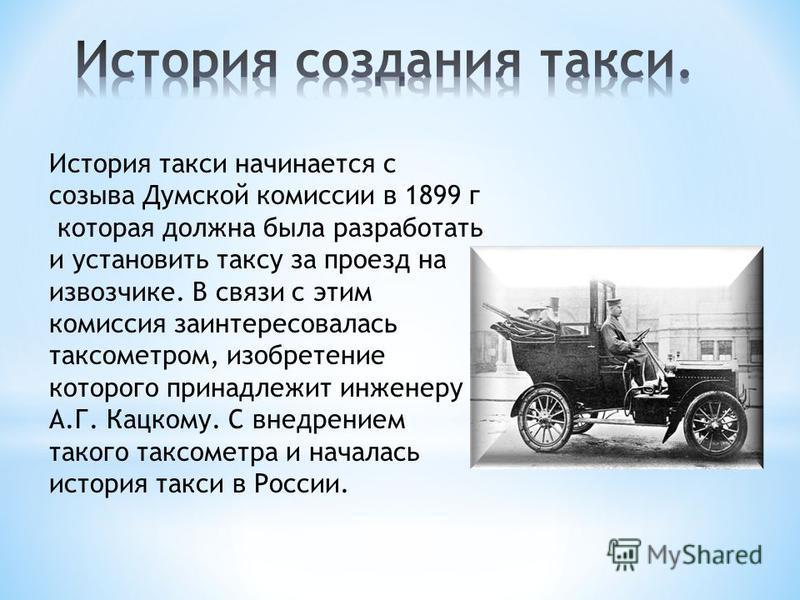 История такси начинается с созыва Думской комиссии в 1899 г которая должна была разработать и установить таксу за проезд на извозчике. В связи с этим комиссия заинтересовалась таксометром, изобретение которого принадлежит инженеру А.Г. Кацкому. С вне