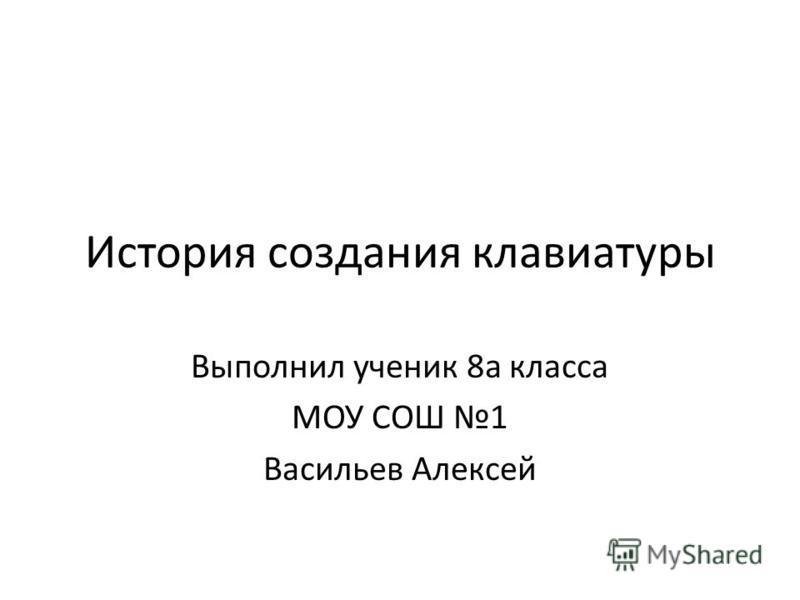 История создания клавиатуры Выполнил ученик 8 а класса МОУ СОШ 1 Васильев Алексей