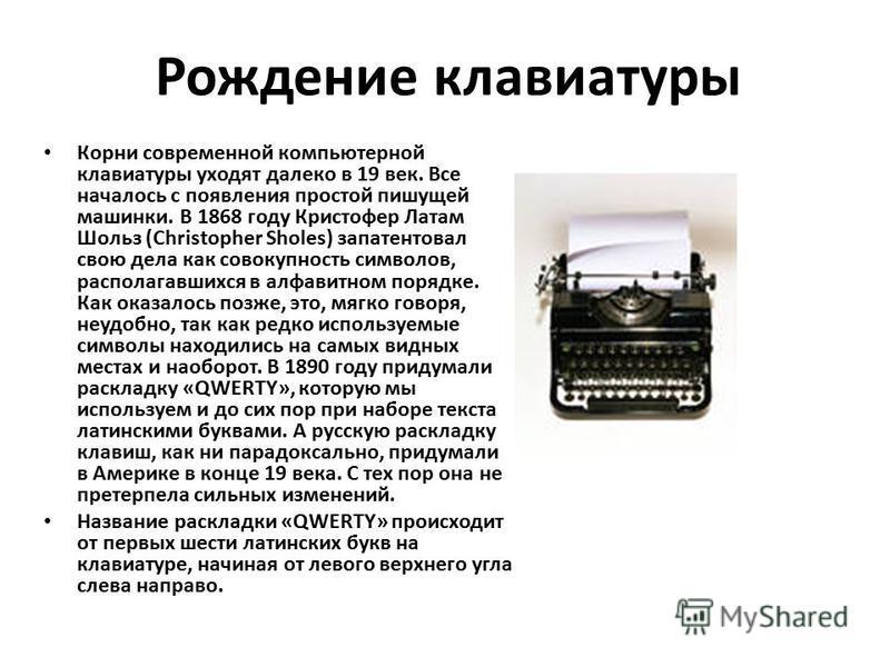 Корни современной компьютерной клавиатуры уходят далеко в 19 век. Все началось с появления простой пишущей машинки. В 1868 году Кристофер Латам Шольз (Christopher Sholes) запатентовал свою дела как совокупность символов, располагавшихся в алфавитном