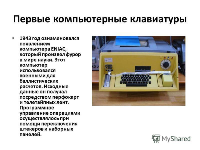 Первые компьютерные клавиатуры 1943 год ознаменовался появлением компьютера ENIAC, который произвел фурор в мире науки. Этот компьютер использовался военными для баллистических расчетов. Исходные данные он получал посредством перфокарт и телетайпных