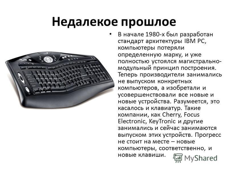 Недалекое прошлое В начале 1980-х был разработан стандарт архитектуры IBM PC, компьютеры потеряли определенную марку, и уже полностью устоялся магистрально- модульный принцип построения. Теперь производители занимались не выпуском конкретных компьюте