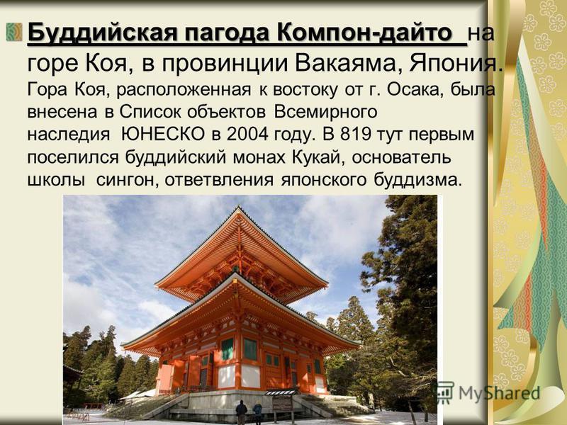 Буддийская пагода Компон-дайто Буддийская пагода Компон-дайто на горе Коя, в провинции Вакаяма, Япония. Гора Коя, расположенная к востоку от г. Осака, была внесена в Список объектов Всемирного наследия ЮНЕСКО в 2004 году. В 819 тут первым поселился б