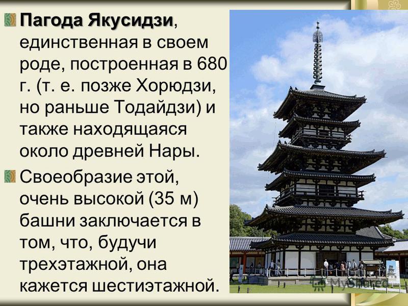 Пагода Якусидзи Пагода Якусидзи, единственная в своем роде, построенная в 680 г. (т. е. позже Хорюдзи, но раньше Тодайдзи) и также находящаяся около древней Нары. Своеобразие этой, очень высокой (35 м) башни заключается в том, что, будучи трехэтажной