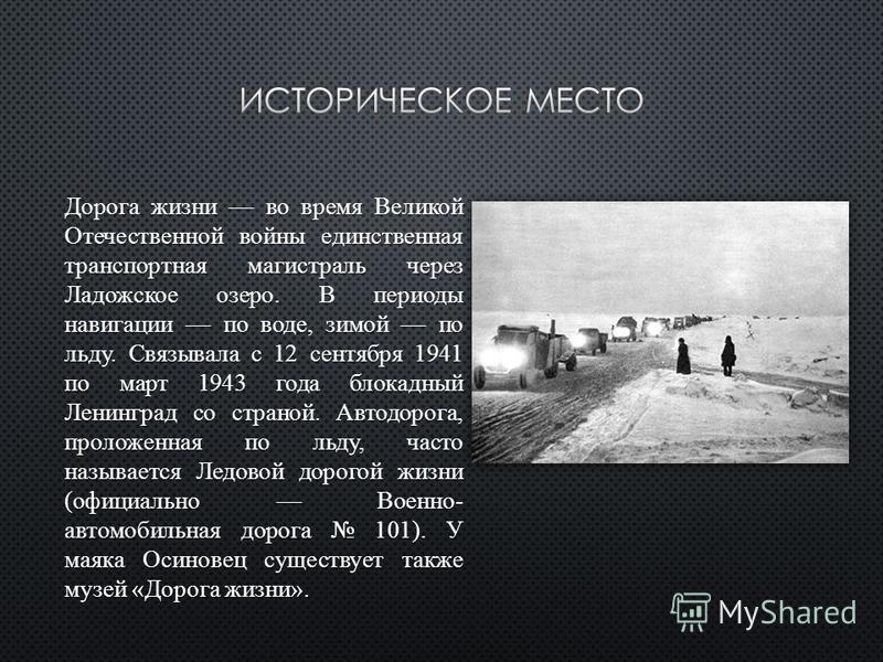 Дорога жизни во время Великой Отечественной войны единственная транспортная магистраль через Ладожское озеро. В периоды навигации по воде, зимой по льду. Связывала с 12 сентября 1941 по март 1943 года блокадный Ленинград со страной. Автодорога, проло