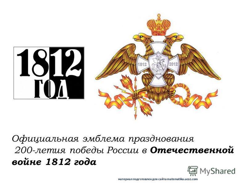 Официальная эмблема празднования 200-летия победы России в Отечественной войне 1812 года материал подготовлен для сайта matematika.ucoz.com