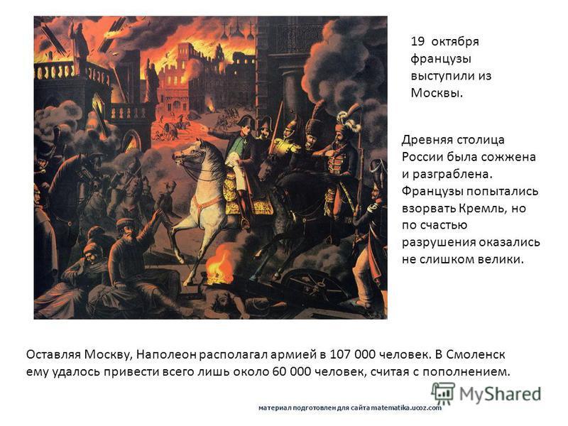 19 октября французы выступили из Москвы. Древняя столица России была сожжена и разграблена. Французы попытались взорвать Кремль, но по счастью разрушения оказались не слишком велики. Оставляя Москву, Наполеон располагал армией в 107 000 человек. В См