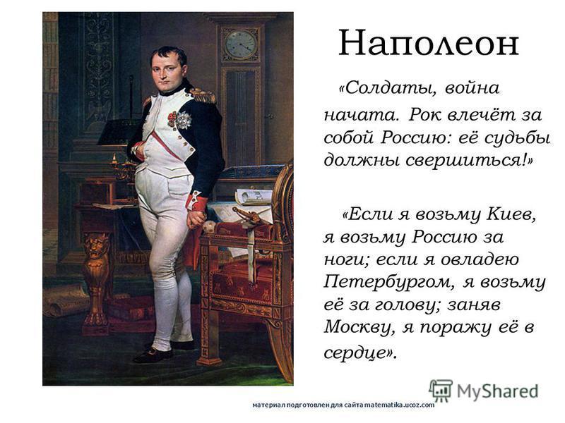 «Солдаты, война начата. Рок влечёт за собой Россию: её судьбы должны свершиться!» «Если я возьму Киев, я возьму Россию за ноги; если я овладею Петербургом, я возьму её за голову; заняв Москву, я поражу её в сердце ». Наполеон материал подготовлен для