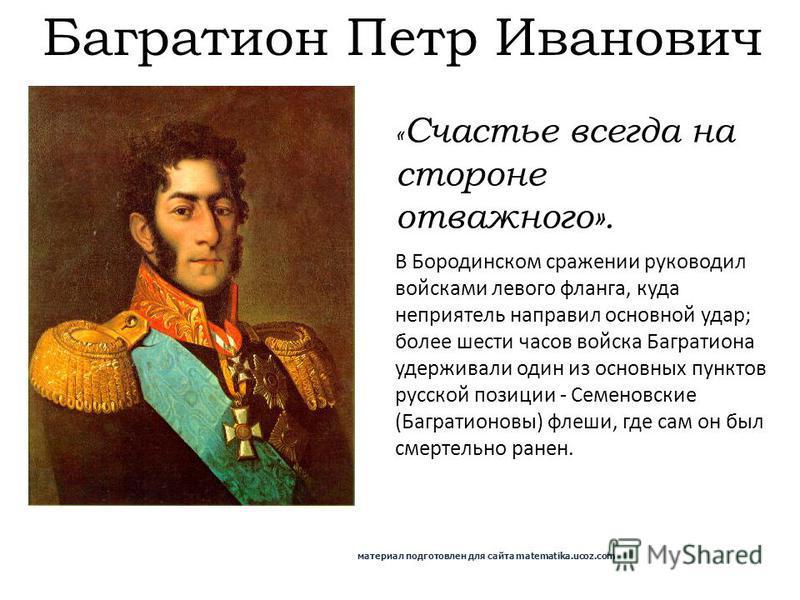 Багратион Петр Иванович В Бородинском сражении руководил войсками левого фланга, куда неприятель направил основной удар; более шести часов войска Багратиона удерживали один из основных пунктов русской позиции - Семеновские (Багратионовы) флеши, где с