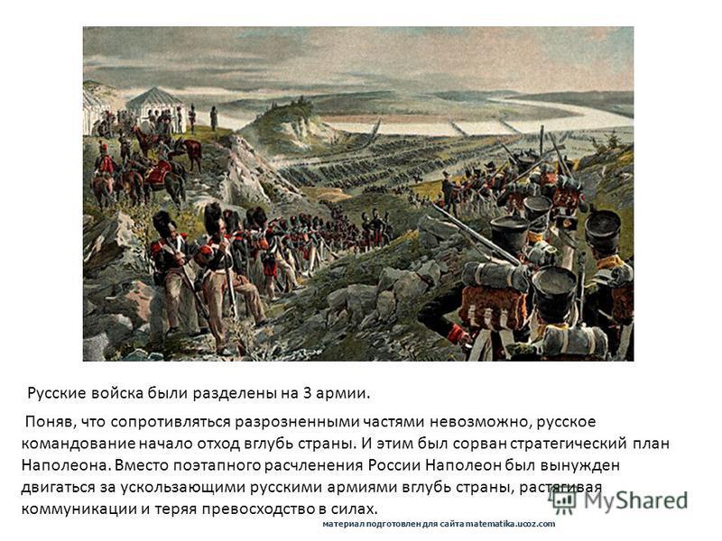 Поняв, что сопротивляться разрозненными частями невозможно, русское командование начало отход вглубь страны. И этим был сорван стратегический план Наполеона. Вместо поэтапного расчленения России Наполеон был вынужден двигаться за ускользающими русски