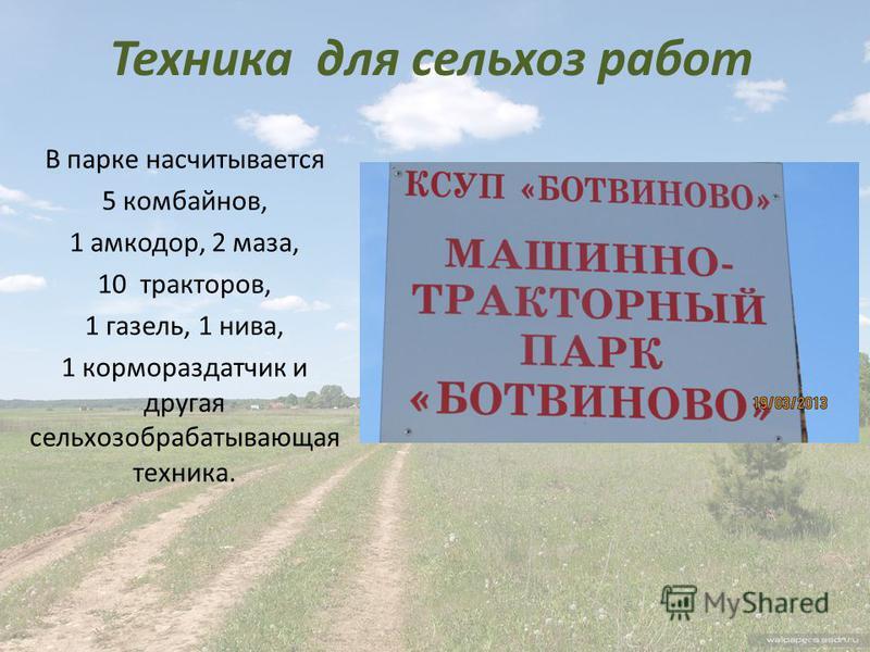 Техника для сельхоз работ В парке насчитывается 5 комбайнов, 1 амкодор, 2 маза, 10 тракторов, 1 газель, 1 нива, 1 кормораздатчик и другая сельхоз обрабатывающая техника.