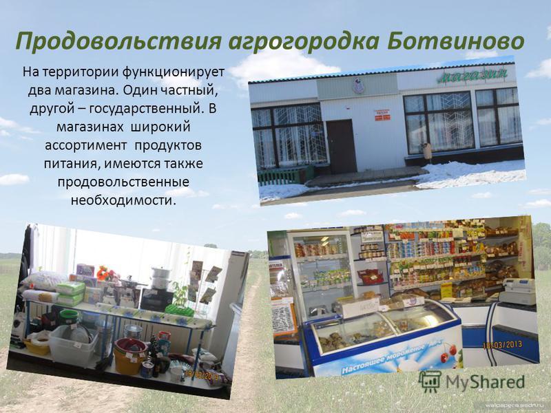 Продовольствия агрогородка Ботвиново На территории функционирует два магазина. Один частный, другой – государственный. В магазинах широкий ассортимент продуктов питания, имеются также продовольственные необходимости.