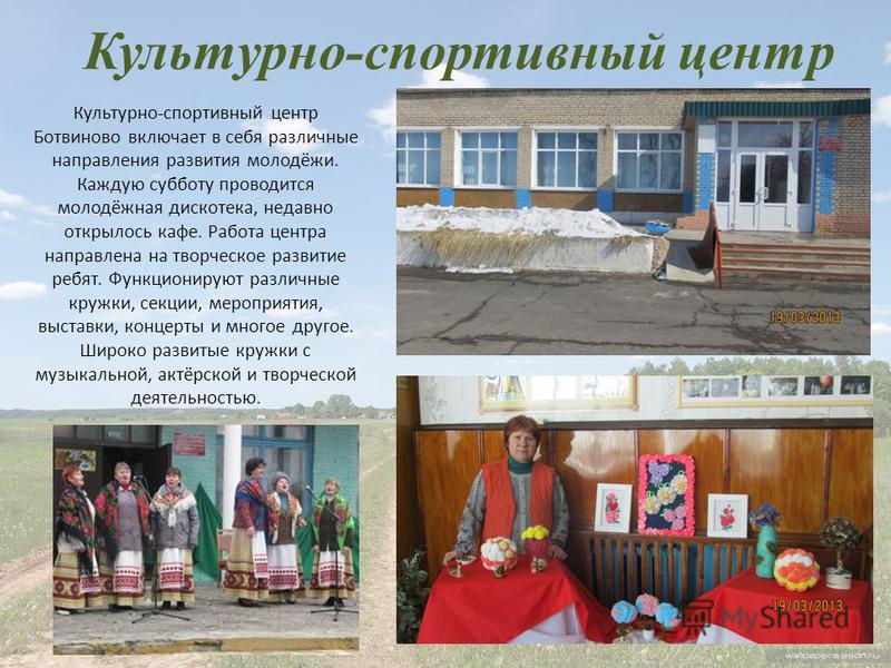 Культурно-спортивный центр Культурно-спортивный центр Ботвиново включает в себя различные направления развития молодёжи. Каждую субботу проводится молодёжная дискотека, недавно открылось кафе. Работа центра направлена на творческое развитие ребят. Фу
