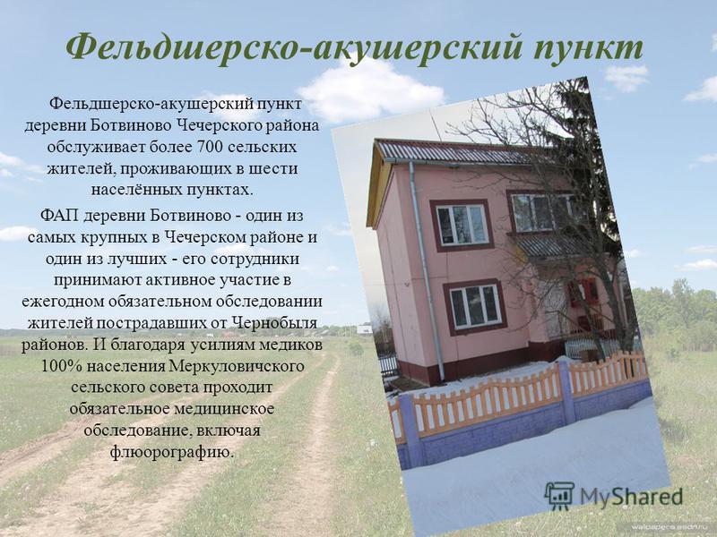 Фельдшерско-акушерский пункт Фельдшерско-акушерский пункт деревни Ботвиново Чечерского района обслуживает более 700 сельских жителей, проживающих в шести населённых пунктах. ФАП деревни Ботвиново - один из самых крупных в Чечерском районе и один из л
