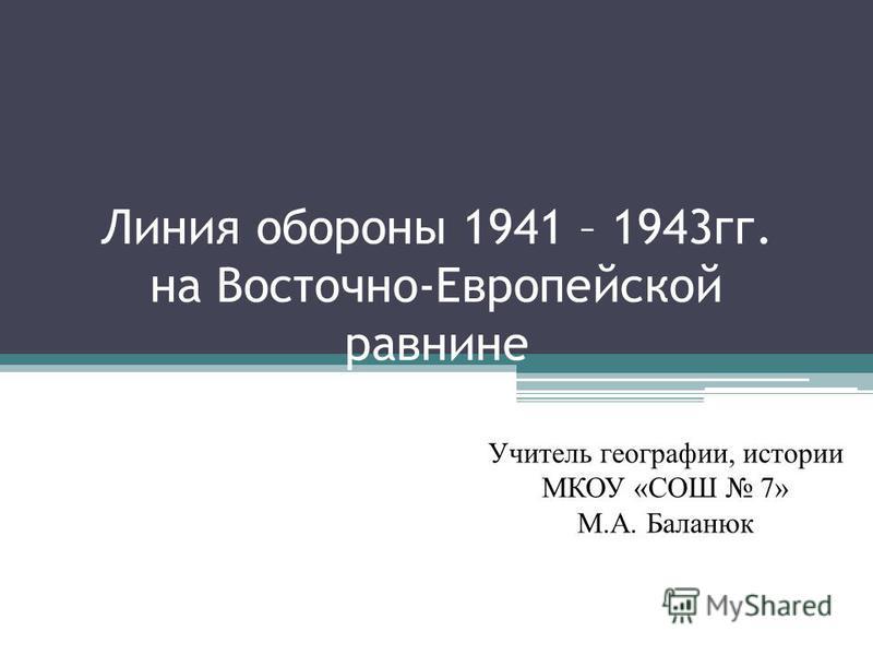 Линия обороны 1941 – 1943 гг. на Восточно-Европейской равнине Учитель географии, истории МКОУ «СОШ 7» М.А. Баланюк