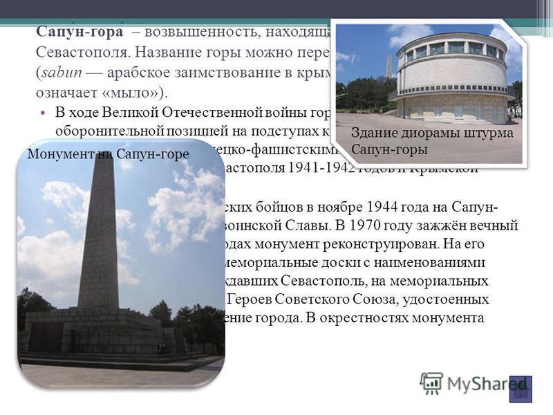 Сапу́н-гора́ – возвышенность, находящаяся к юго-востоку от Севастополя. Название горы можно перевести как «мыльная» (sabun арабское заимствование в крымскотатарском языке означает «мыло»). В ходе Великой Отечественной войны гора являлась ключевой обо