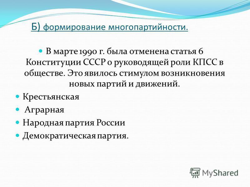 Б) формирование многопартийности. В марте 1990 г. была отменена статья 6 Конституции СССР о руководящей роли КПСС в обществе. Это явилось стимулом возникновения новых партий и движений. Крестьянская Аграрная Народная партия России Демократическая пар